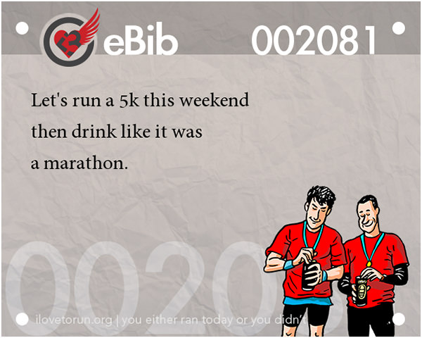 Runner Jokes #7: Let's run a 5k this weekend and then drink like it was a marathon.