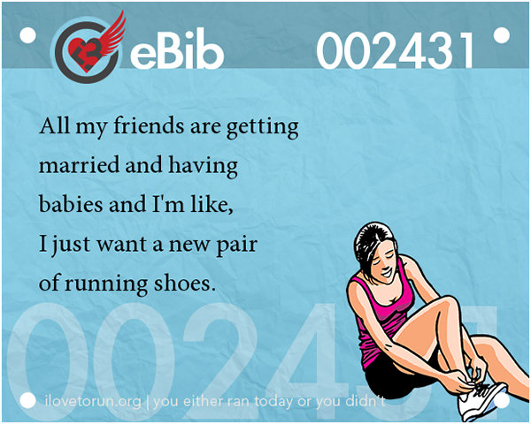 Runner Jokes #17: All my friends are getting married and having babies and I'm like, I just want a new pair of running shoes.