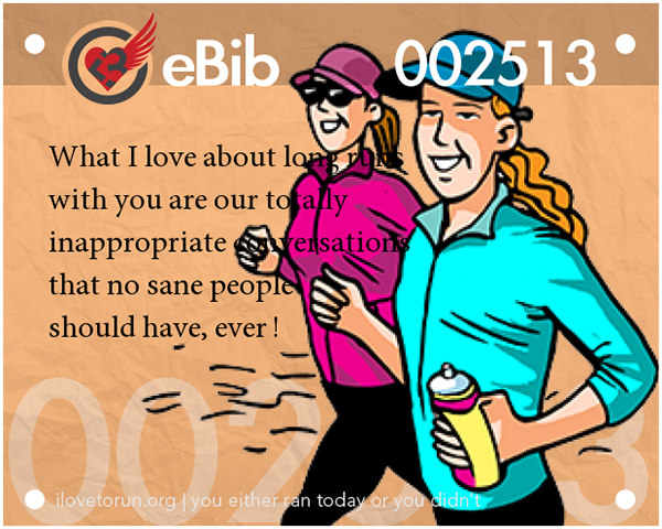 Runner Jokes #20: What I love about long runs with you are our totally inappropriate conversations that no sane people should have, ever.