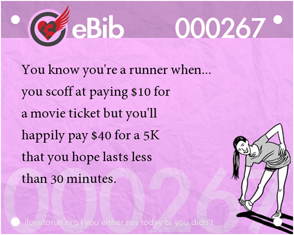 Tell Tale Signs You Are A Runner 1-20 #7: You know you're a runner when you scoff at paying $10 for a movie ticket but you'll happily pay $40 for a 5K that you hope lasts less than 30 minutes.