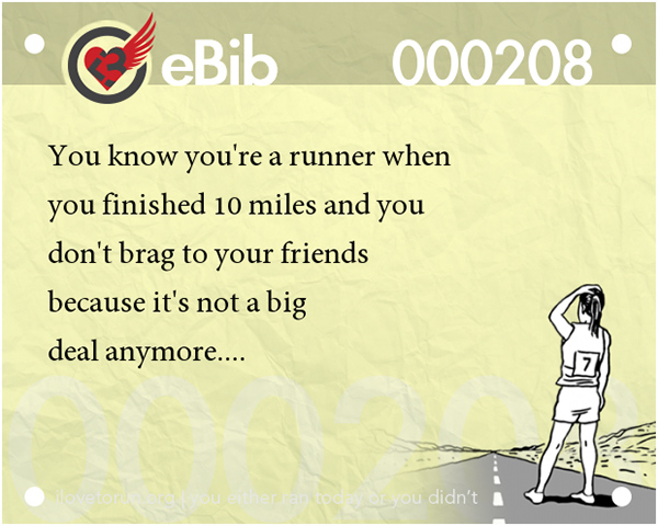 Tell Tale Signs You Are A Runner 1-20 #8: You know you're a runner when you finished 10 miles and you don't brag to your friends because it's not a big deal anymore.