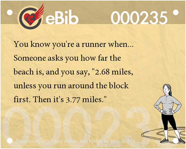 Tell Tale Signs You Are A Runner 1-20 #13: You know you're a runner when someone asks you how far the beach is, and you say, 2.68 miles, unless you run around the block first. Then it's 3.77 miles.