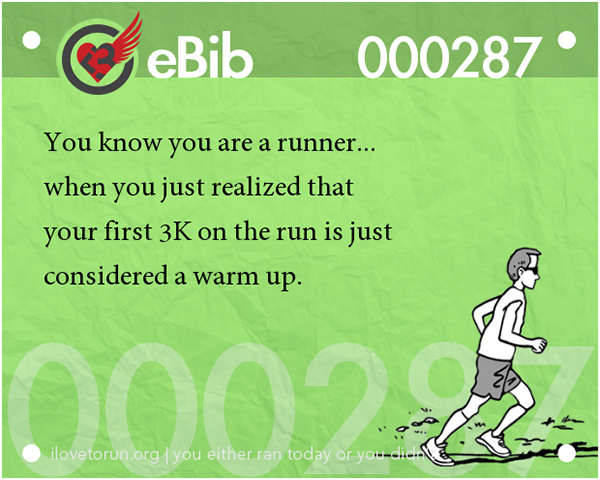 Tell Tale Signs You Are A Runner 1-20 #15: You know you're a runner when you just realized that your first 3K on the run is just considered a warm up.