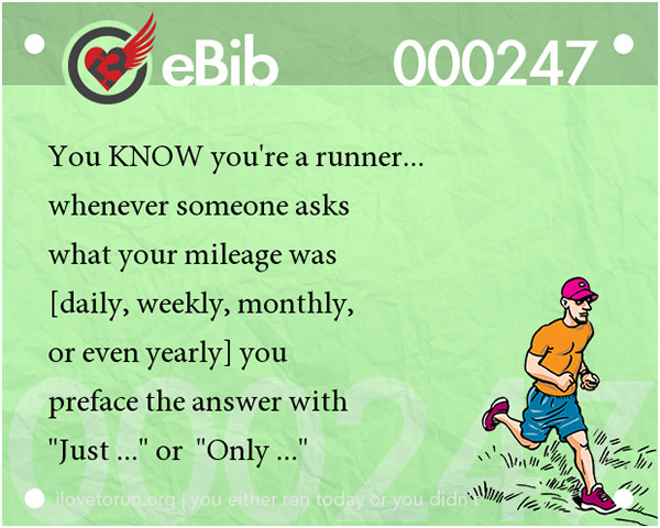 Tell Tale Signs You Are A Runner 21-40 #7: You know you're a runner whenever someone asks what your mileage was and you preface the answer with 'just' or 'only'.