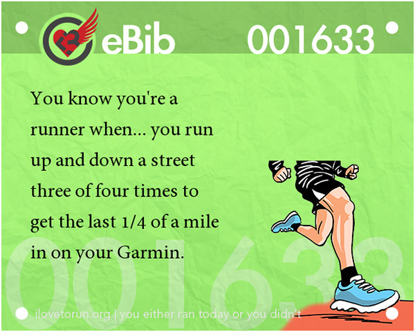 Tell Tale Signs You Are A Runner 21-40 #9: You know you're a runner when you run up and down a street three or four times to get the last 1/4 of a mile in on your Garmin.