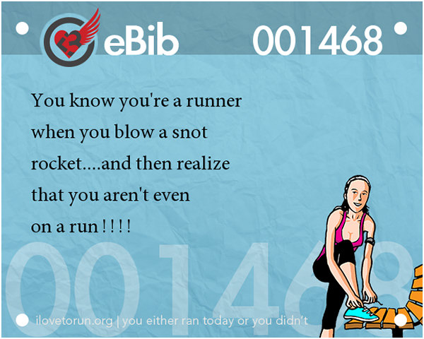 Tell Tale Signs You Are A Runner 21-40 #11: You know you're a runner when you blow a snot rocket and then realize that you aren't even on a run.