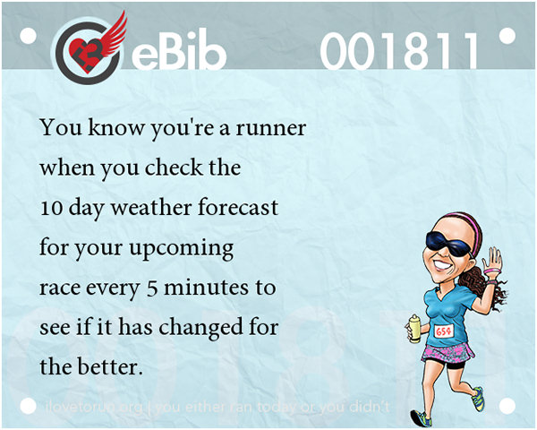 Tell Tale Signs You Are A Runner 41-60 #1: You know you're a runner when you check the 10-day weather forecast for your upcoming race every 5 minutes to see if it has changed for the better.