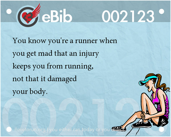 Tell Tale Signs You Are A Runner 41-60 #7: You know you're a runner when you get mad that an injury keeps you from running, not that it damaged your body.