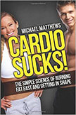 Cardio Sucks : The Simple Science of Burning Fat Fast and Getting in Shape<br />