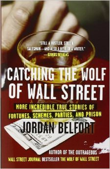 Catching the Wolf of Wall Street : More Incredible True Stories of Fortunes, Schemes, Parties, and Prison - by Jordan Belfort