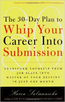 The 30-Day Plan to Whip Your Career Into Submission : Transform Yourself from Job Slave to Master of Your Destiny in Just One Month<br />
