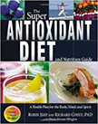 The Super Antioxidant Diet and Nutrition Guide : A Health Plan for Body, Mind, and Spirit<br />