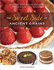 The Sweet Side of Ancient Grains : Decadent Whole Grain Brownies, Cakes, Cookies, Pies, and More<br />