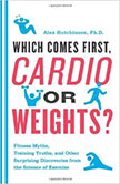 Which Comes First, Cardio or Weights? : Fitness Myths, Training Truths, and Other Surprising Discoveries from the Science of Exercise<br />