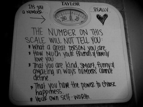 Runner Things #871: The number on a weighing scale will not tell you: What a great person you are. How much your friends and family love you. That you are kind, smart, funny and amazing in ways numbers cannot define. That you have the power to choose happiness. Your own self-worth.