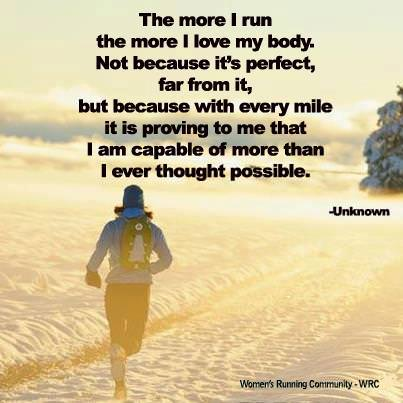 Runner Things #1170: The more I run, the more I love my body. Not because it's perfect, far from it, but because with every mile it is proving to me that I am capable of more than I ever thought possible. - fb,running