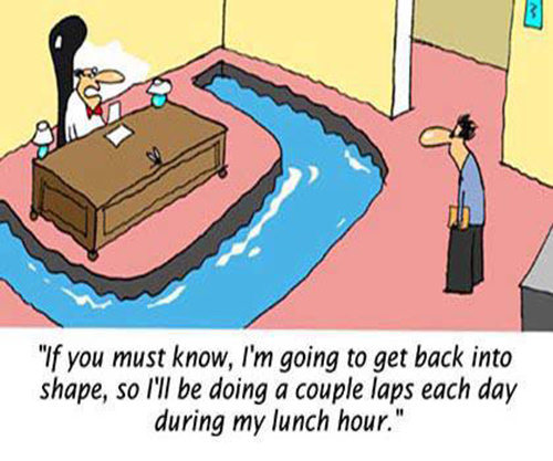 Fitness Humor #168: If you must know, I'm going to get back into shape, so I'll be doing a couple laps each day during my lunch hour.