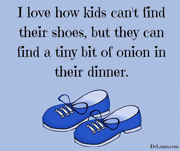 Food Humor #92: I love how kids can't find their shoes, but they can find a tiny bit of onion in their dinner.