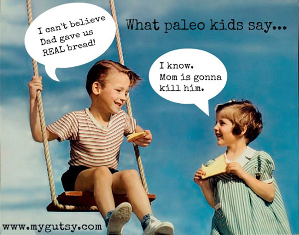 Food Humor #100: What paleo kids say. I can't believe Dad gave us real bread. I know, mom is gonna kill him.