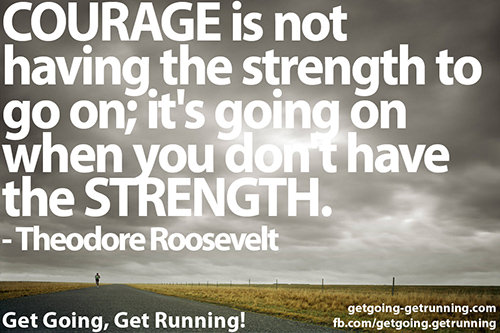Running Matters #288: Courage is not having the strength to go on; it's going on when you don't have the strength.