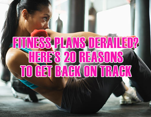 Fitness Stuff #445: Fitness Plan Derailed? Here's 20 Reasons To Get Back On Track